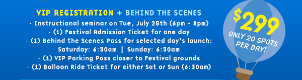 VIP Registration | $299 | Includes: Instructional seminar on Tue, July 25th (6pm - 8pm); (1) Festival Admission Ticket for one day; (1) Behind the Scenes Pass for selected day's launch - Fri at 6:30pm, Sat at 6:30am, or Sun at 6:30am